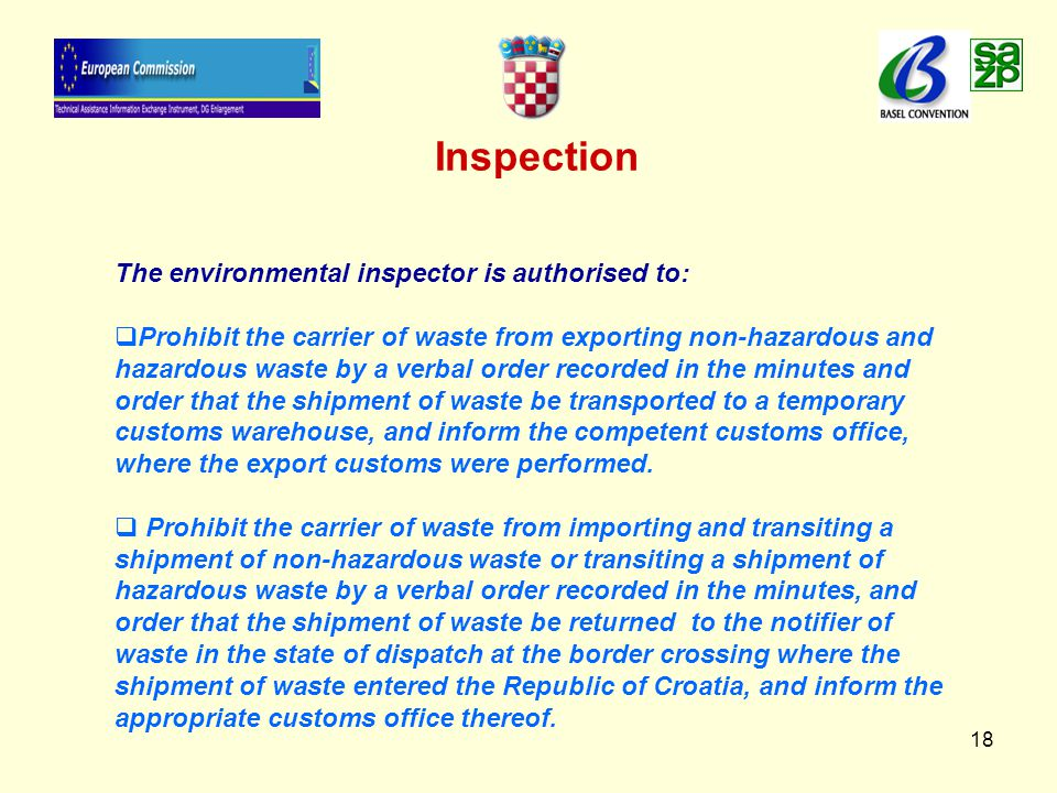 18 Inspection The environmental inspector is authorised to:   Prohibit the carrier of waste from exporting non-hazardous and hazardous waste by a verbal order recorded in the minutes and order that the shipment of waste be transported to a temporary customs warehouse, and inform the competent customs office, where the export customs were performed.
