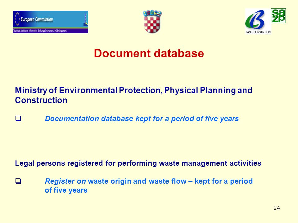 24 Document database Ministry of Environmental Protection, Physical Planning and Construction   Documentation database kept for a period of five years Legal persons registered for performing waste management activities   Register on waste origin and waste flow – kept for a period of five years