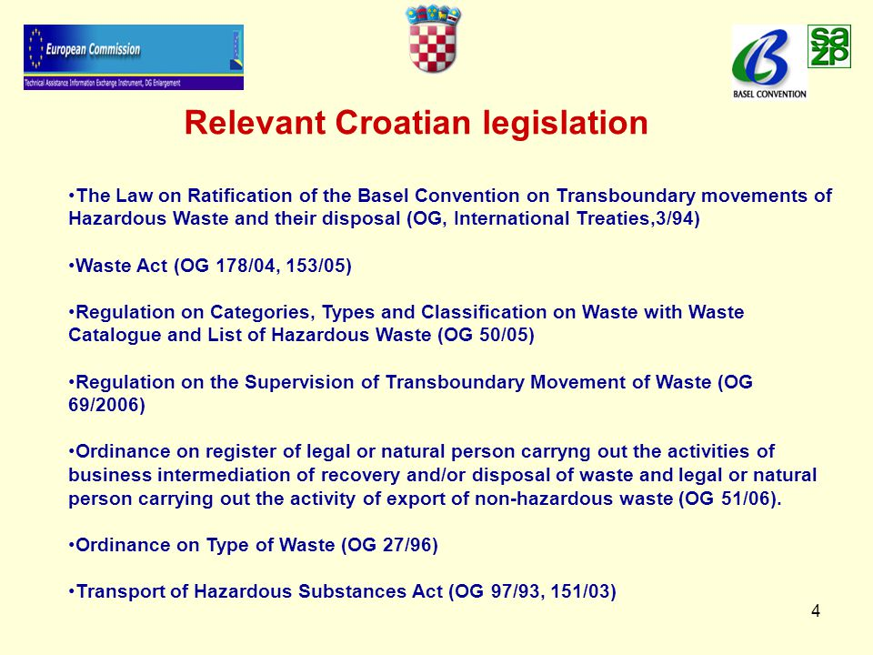 4 Relevant Croatian legislation The Law on Ratification of the Basel Convention on Transboundary movements of Hazardous Waste and their disposal (OG, International Treaties,3/94) Waste Act (OG 178/04, 153/05) Regulation on Categories, Types and Classification on Waste with Waste Catalogue and List of Hazardous Waste (OG 50/05) Regulation on the Supervision of Transboundary Movement of Waste (OG 69/2006) Ordinance on register of legal or natural person carryng out the activities of business intermediation of recovery and/or disposal of waste and legal or natural person carrying out the activity of export of non-hazardous waste (OG 51/06).