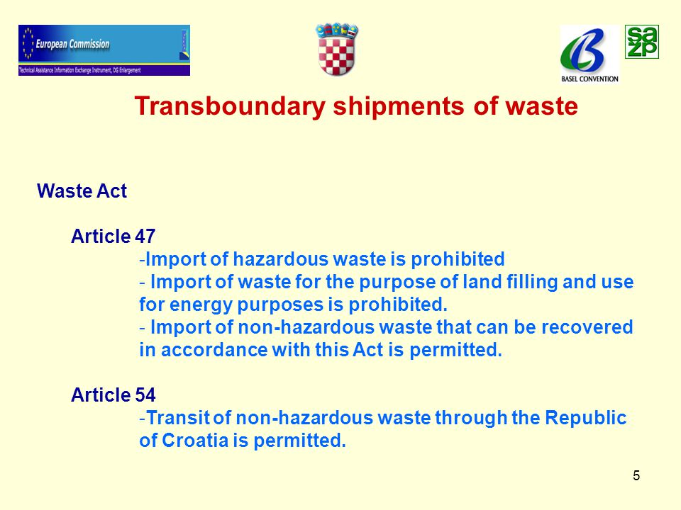 5 Transboundary shipments of waste Waste Act Article 47 - -Import of hazardous waste is prohibited - - Import of waste for the purpose of land filling and use for energy purposes is prohibited.