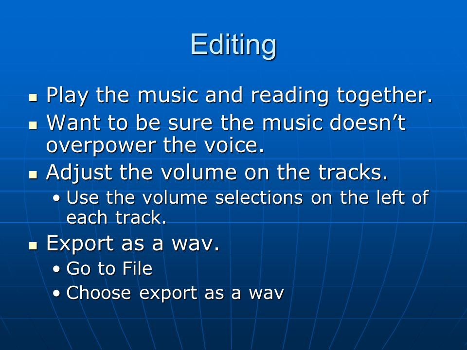 Editing Play the music and reading together. Play the music and reading together. Want to be sure the music doesn't overpower the voice. Want to be su