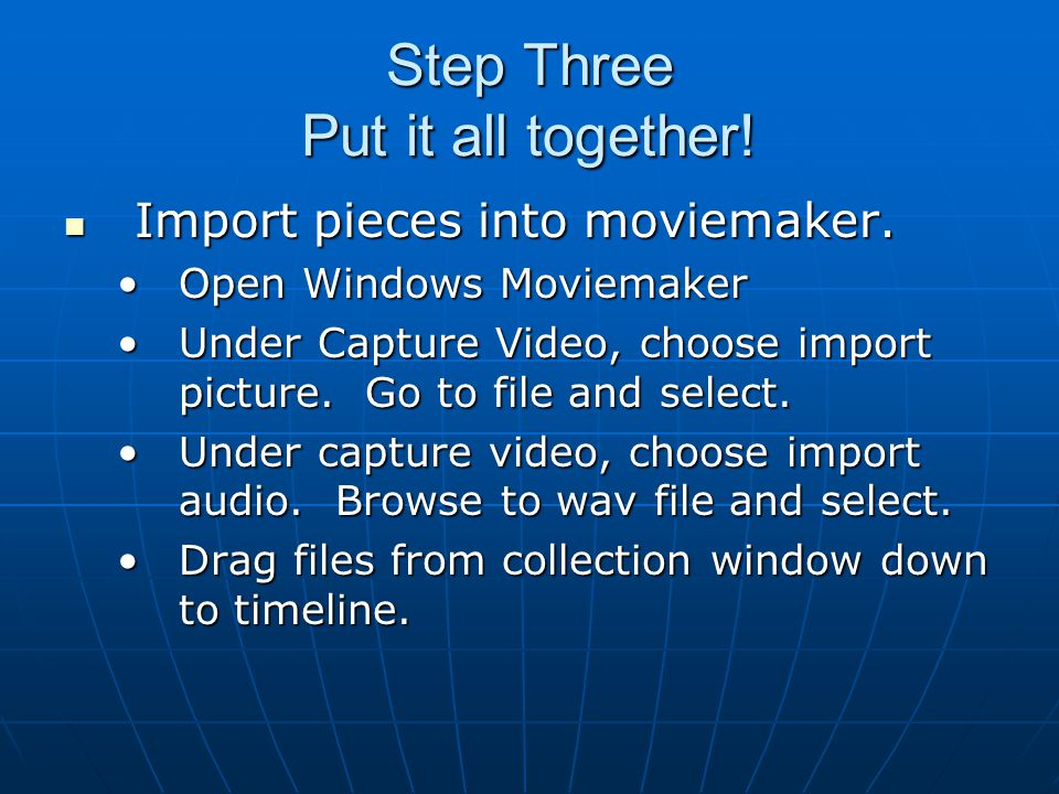 Step Three Put it all together! Import pieces into moviemaker. Import pieces into moviemaker. Open Windows MoviemakerOpen Windows Moviemaker Under Cap