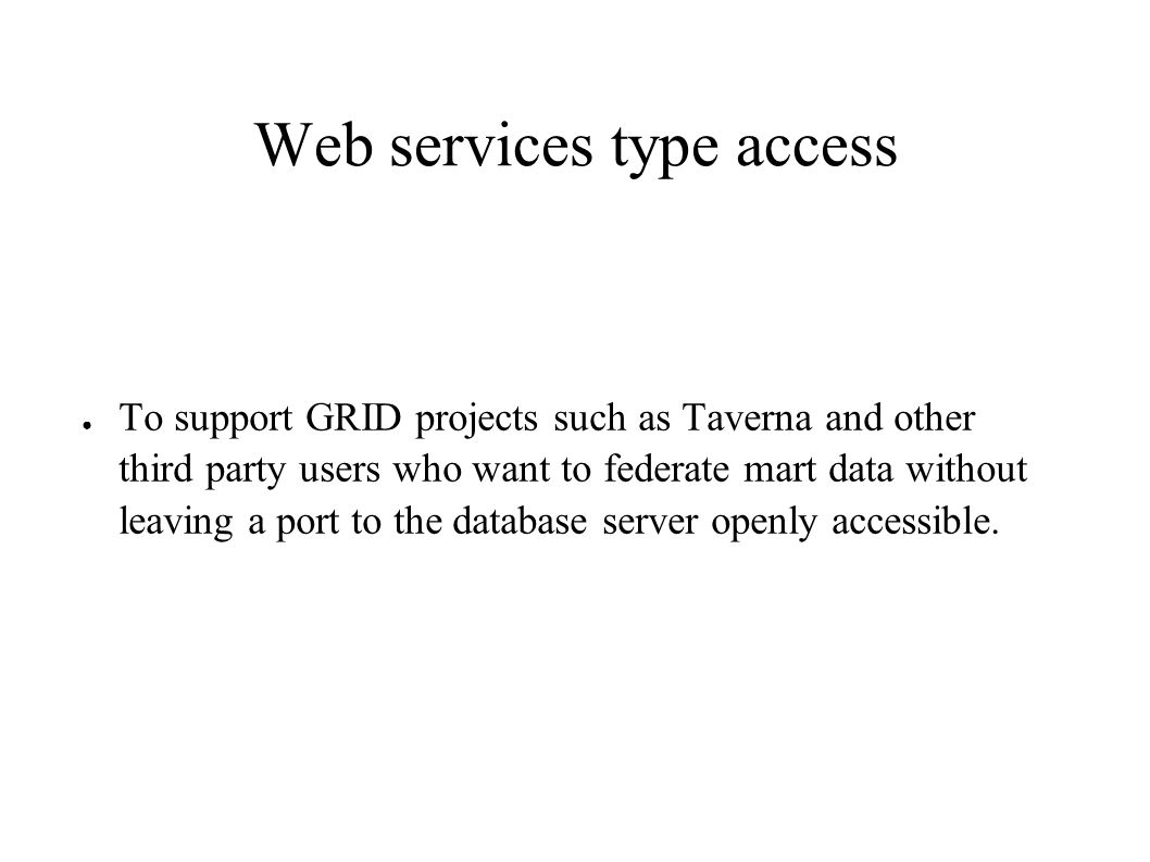 Web services type access ● To support GRID projects such as Taverna and other third party users who want to federate mart data without leaving a port to the database server openly accessible.