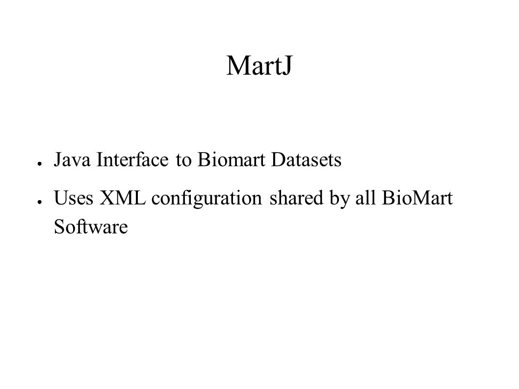 MartJ ● Java Interface to Biomart Datasets ● Uses XML configuration shared by all BioMart Software