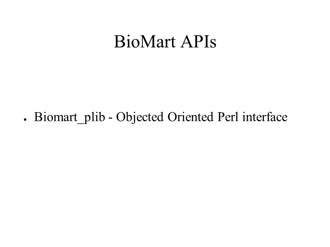 BioMart APIs ● Biomart_plib - Objected Oriented Perl interface