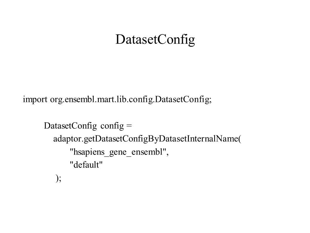 DatasetConfig import org.ensembl.mart.lib.config.DatasetConfig; DatasetConfig config = adaptor.getDatasetConfigByDatasetInternalName( hsapiens_gene_ensembl , default );