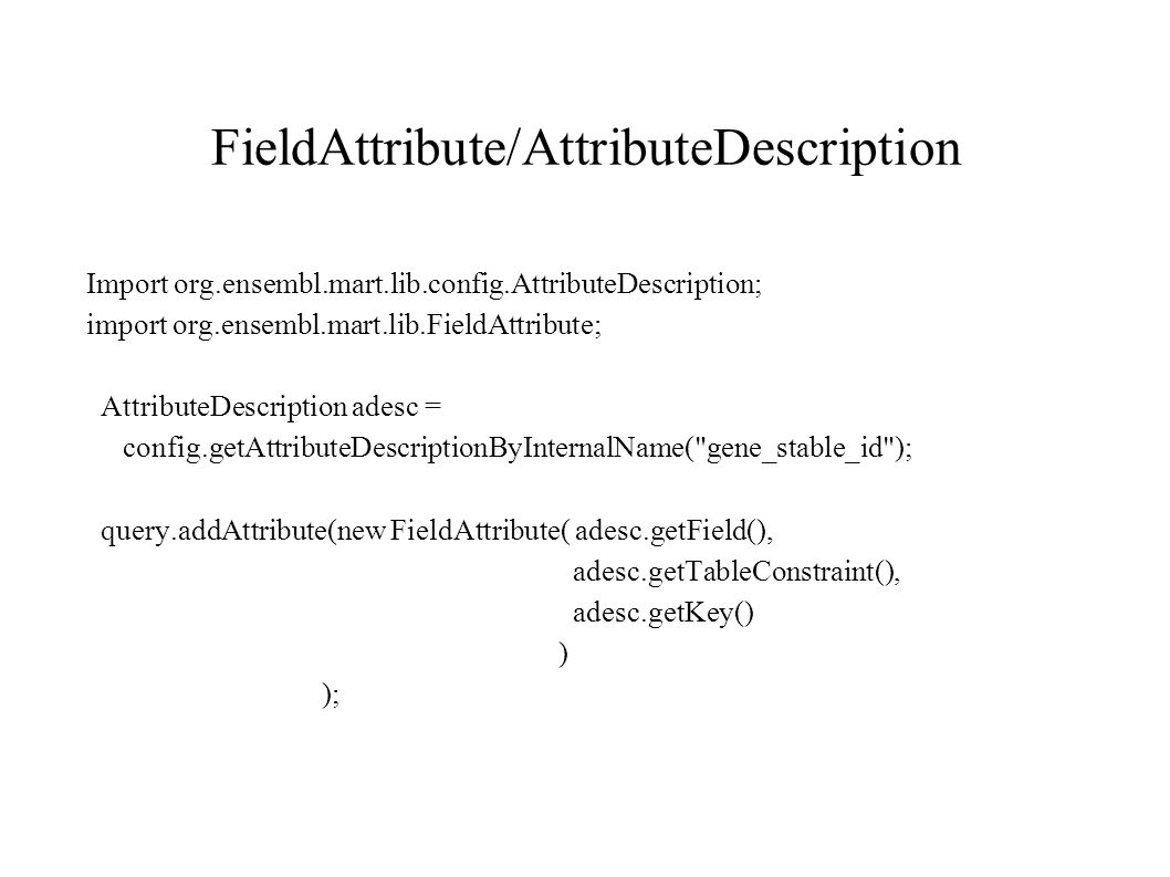 FieldAttribute/AttributeDescription Import org.ensembl.mart.lib.config.AttributeDescription; import org.ensembl.mart.lib.FieldAttribute; AttributeDescription adesc = config.getAttributeDescriptionByInternalName( gene_stable_id ); query.addAttribute(new FieldAttribute( adesc.getField(), adesc.getTableConstraint(), adesc.getKey() ) );
