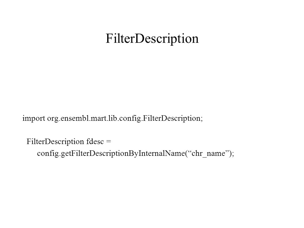 FilterDescription import org.ensembl.mart.lib.config.FilterDescription; FilterDescription fdesc = config.getFilterDescriptionByInternalName( chr_name );