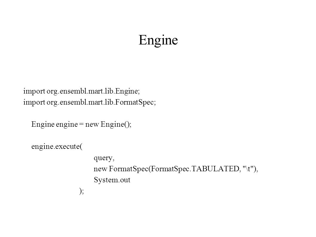 Engine import org.ensembl.mart.lib.Engine; import org.ensembl.mart.lib.FormatSpec; Engine engine = new Engine(); engine.execute( query, new FormatSpec(FormatSpec.TABULATED, \t ), System.out );