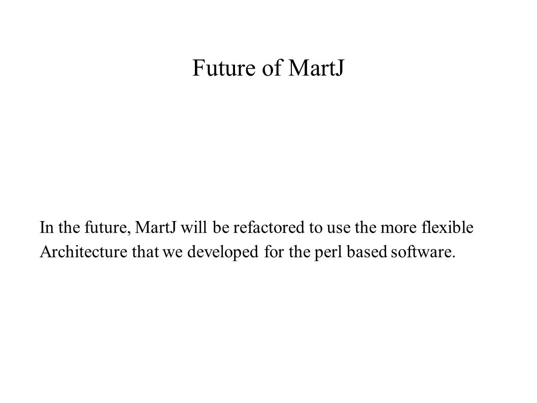 Future of MartJ In the future, MartJ will be refactored to use the more flexible Architecture that we developed for the perl based software.
