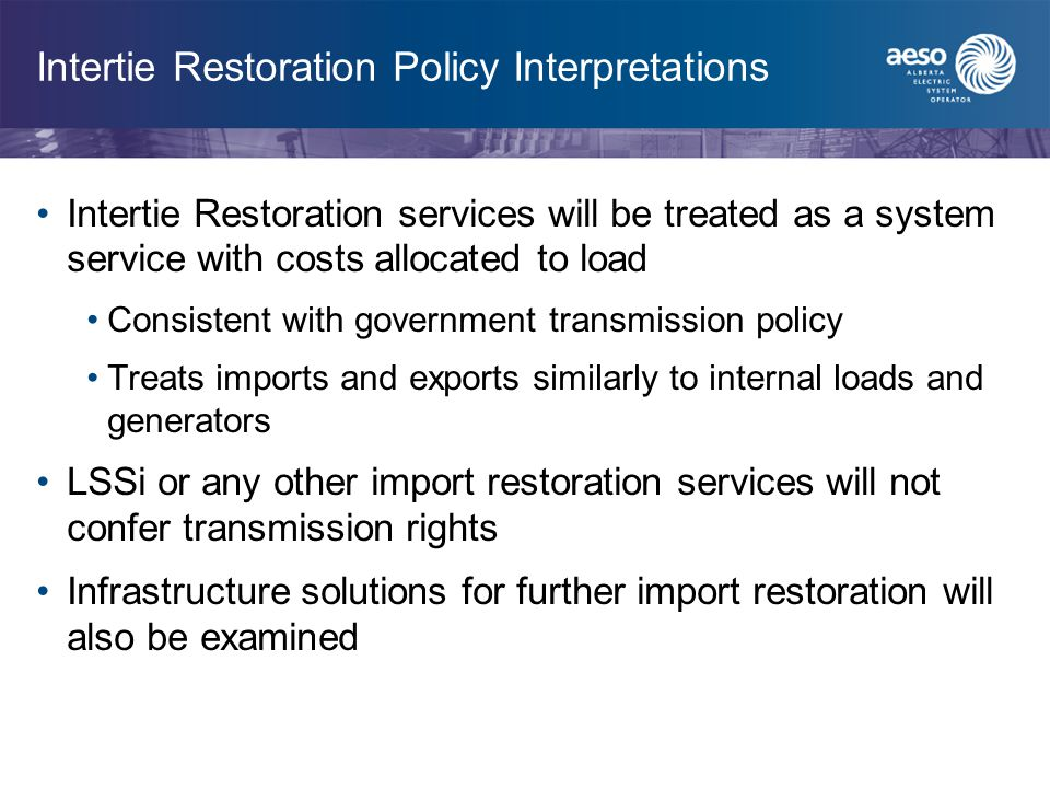 Intertie Restoration Policy Interpretations Intertie Restoration services will be treated as a system service with costs allocated to load Consistent with government transmission policy Treats imports and exports similarly to internal loads and generators LSSi or any other import restoration services will not confer transmission rights Infrastructure solutions for further import restoration will also be examined