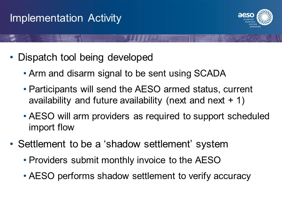 Implementation Activity Dispatch tool being developed Arm and disarm signal to be sent using SCADA Participants will send the AESO armed status, current availability and future availability (next and next + 1) AESO will arm providers as required to support scheduled import flow Settlement to be a 'shadow settlement' system Providers submit monthly invoice to the AESO AESO performs shadow settlement to verify accuracy