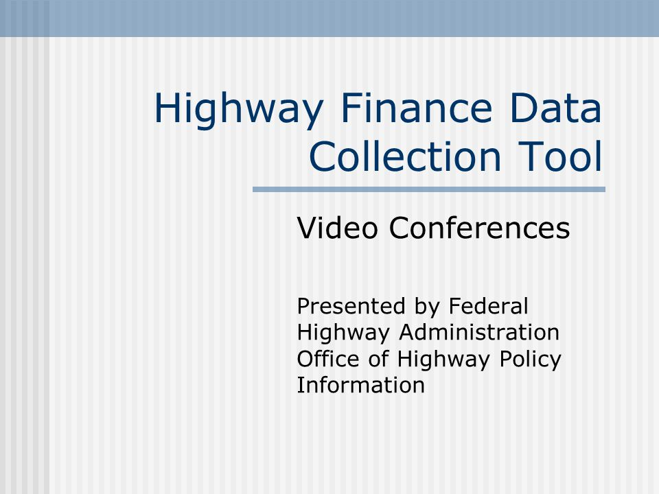 Highway Finance Data Collection Tool Video Conferences Presented by Federal Highway Administration Office of Highway Policy Information