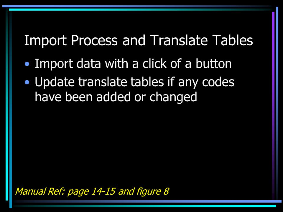 Import Process and Translate Tables Import data with a click of a button Update translate tables if any codes have been added or changed Manual Ref: page 14-15 and figure 8