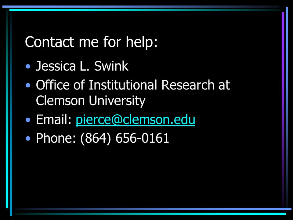 Contact me for help: Jessica L. Swink Office of Institutional Research at Clemson University Email: pierce@clemson.edupierce@clemson.edu Phone: (864)