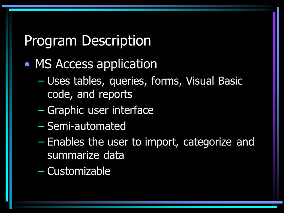 Program Description MS Access application –Uses tables, queries, forms, Visual Basic code, and reports –Graphic user interface –Semi-automated –Enables the user to import, categorize and summarize data –Customizable