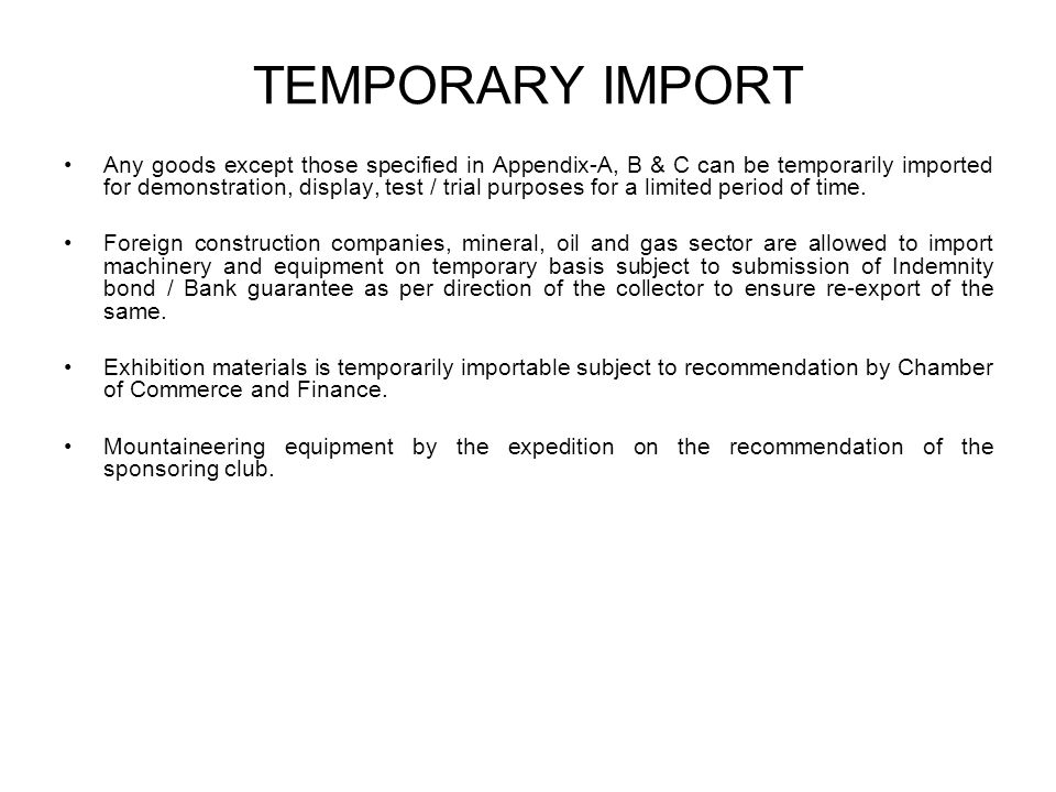 TEMPORARY IMPORT Any goods except those specified in Appendix-A, B & C can be temporarily imported for demonstration, display, test / trial purposes for a limited period of time.