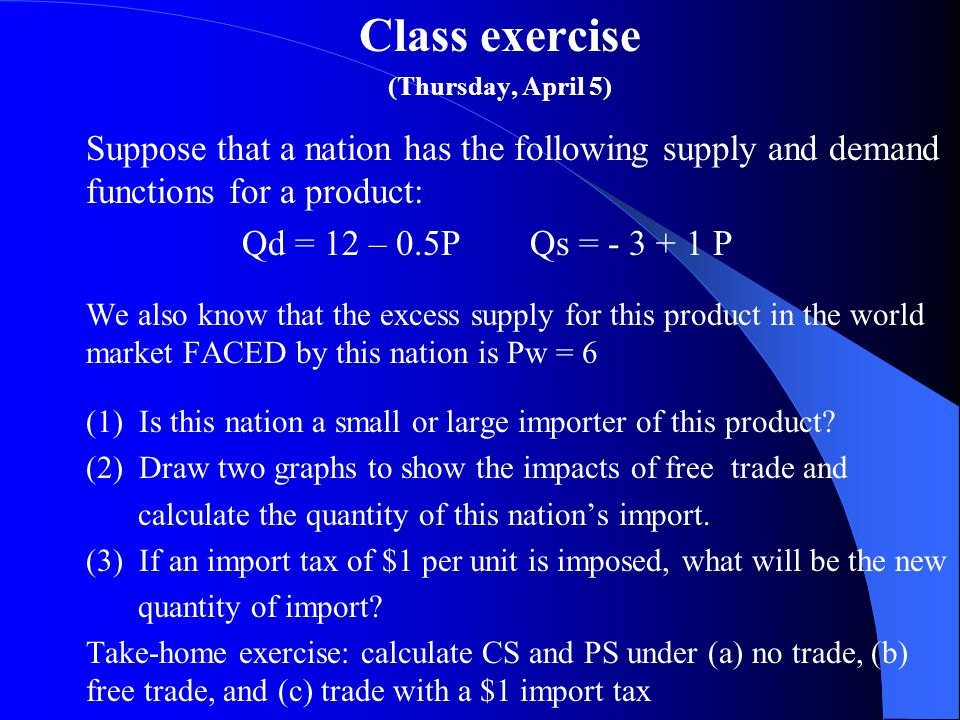 Class exercise (Thursday, April 5) Suppose that a nation has the following supply and demand functions for a product: Qd = 12 – 0.5PQs = - 3 + 1 P We also know that the excess supply for this product in the world market FACED by this nation is Pw = 6 (1) Is this nation a small or large importer of this product.