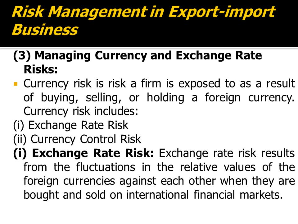 (3) Managing Currency and Exchange Rate Risks:  Currency risk is risk a firm is exposed to as a result of buying, selling, or holding a foreign currency.