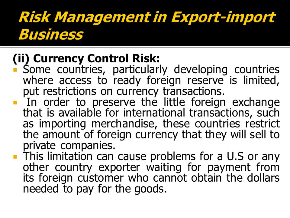 (ii) Currency Control Risk:  Some countries, particularly developing countries where access to ready foreign reserve is limited, put restrictions on currency transactions.