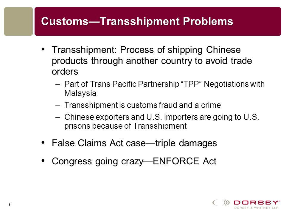 Customs—Transshipment Problems Transshipment: Process of shipping Chinese products through another country to avoid trade orders –Part of Trans Pacific Partnership TPP Negotiations with Malaysia –Transshipment is customs fraud and a crime –Chinese exporters and U.S.