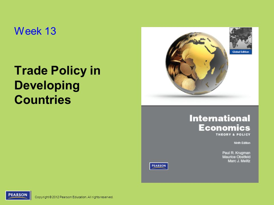Copyright © 2012 Pearson Education. All rights reserved. Week 13 Trade Policy in Developing Countries