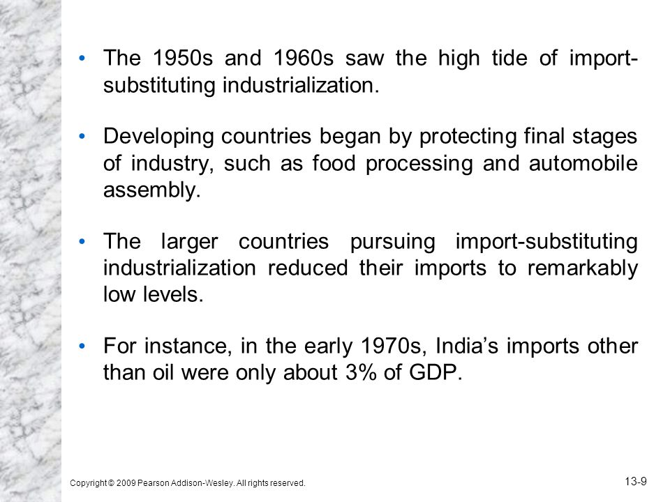 Copyright © 2009 Pearson Addison-Wesley. All rights reserved. 13-9 The 1950s and 1960s saw the high tide of import- substituting industrialization. De