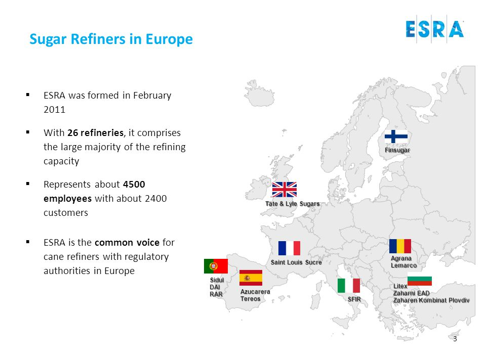 Sugar Refiners in Europe Tate & Lyle Sugars AzucareraTereos Saint Louis Sucre SFIR Finsugar AgranaLemarco SidulDAIRAR Litex Zaharni EAD Zaharen Kombinat Plovdiv  ESRA was formed in February 2011  With 26 refineries, it comprises the large majority of the refining capacity  Represents about 4500 employees with about 2400 customers  ESRA is the common voice for cane refiners with regulatory authorities in Europe 3