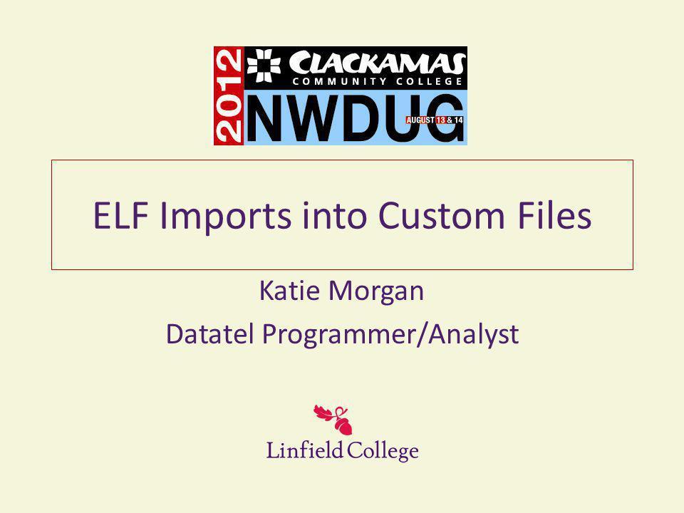 ELF Imports into Custom Files Katie Morgan Datatel Programmer/Analyst