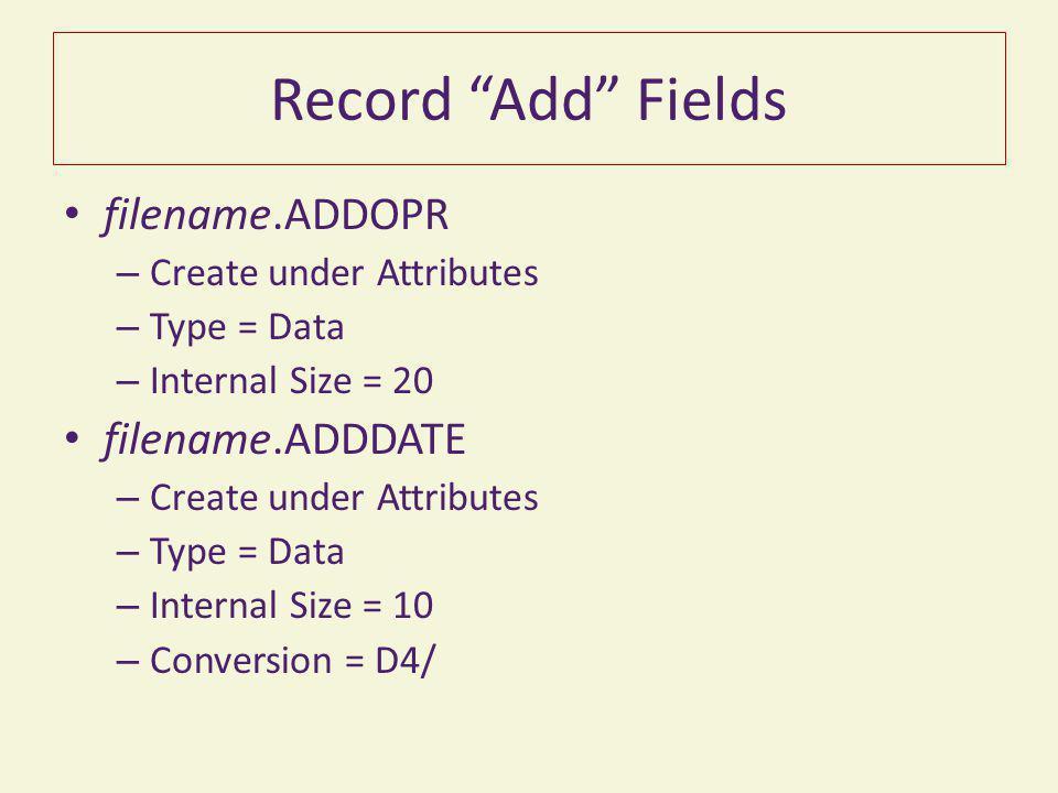 Record Add Fields filename.ADDOPR – Create under Attributes – Type = Data – Internal Size = 20 filename.ADDDATE – Create under Attributes – Type = Data – Internal Size = 10 – Conversion = D4/