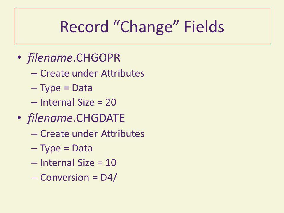 "Record ""Change"" Fields filename.CHGOPR – Create under Attributes – Type = Data – Internal Size = 20 filename.CHGDATE – Create under Attributes – Type"