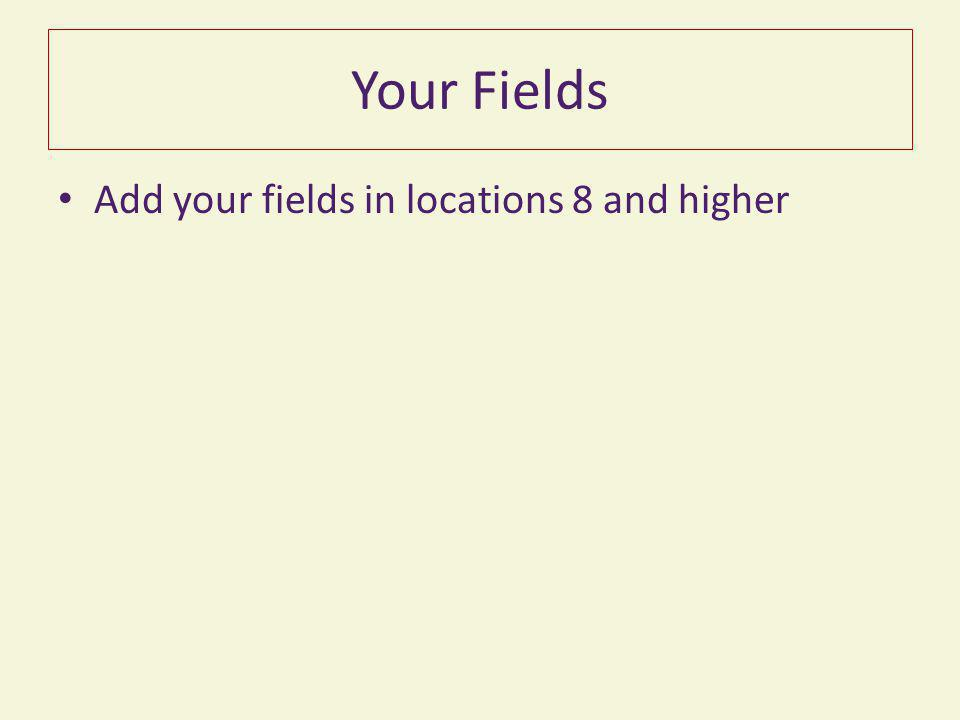 Your Fields Add your fields in locations 8 and higher