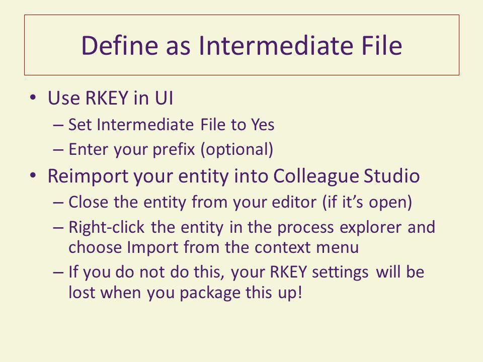 Define as Intermediate File Use RKEY in UI – Set Intermediate File to Yes – Enter your prefix (optional) Reimport your entity into Colleague Studio –
