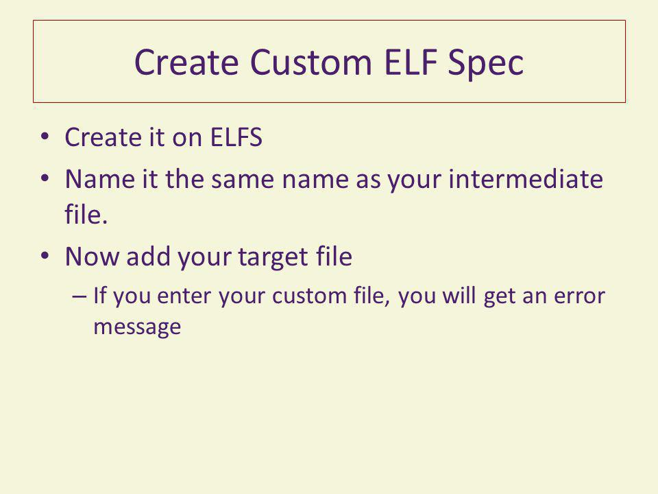 Create Custom ELF Spec Create it on ELFS Name it the same name as your intermediate file. Now add your target file – If you enter your custom file, yo