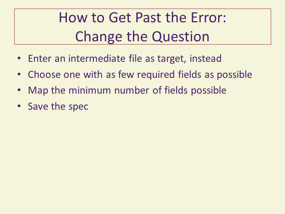 How to Get Past the Error: Change the Question Enter an intermediate file as target, instead Choose one with as few required fields as possible Map th