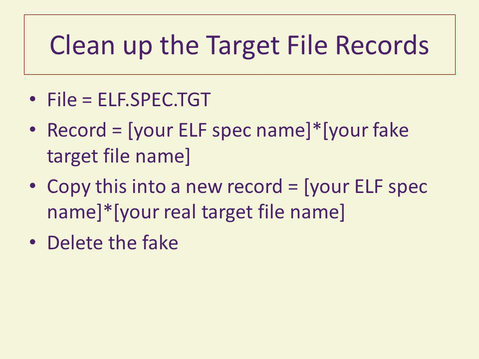 Clean up the Target File Records File = ELF.SPEC.TGT Record = [your ELF spec name]*[your fake target file name] Copy this into a new record = [your ELF spec name]*[your real target file name] Delete the fake