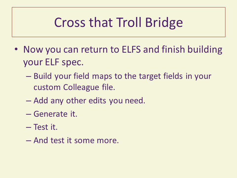 Cross that Troll Bridge Now you can return to ELFS and finish building your ELF spec. – Build your field maps to the target fields in your custom Coll
