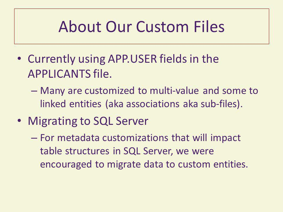 About Our Custom Files Currently using APP.USER fields in the APPLICANTS file. – Many are customized to multi-value and some to linked entities (aka a
