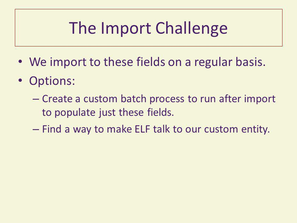 The Import Challenge We import to these fields on a regular basis.