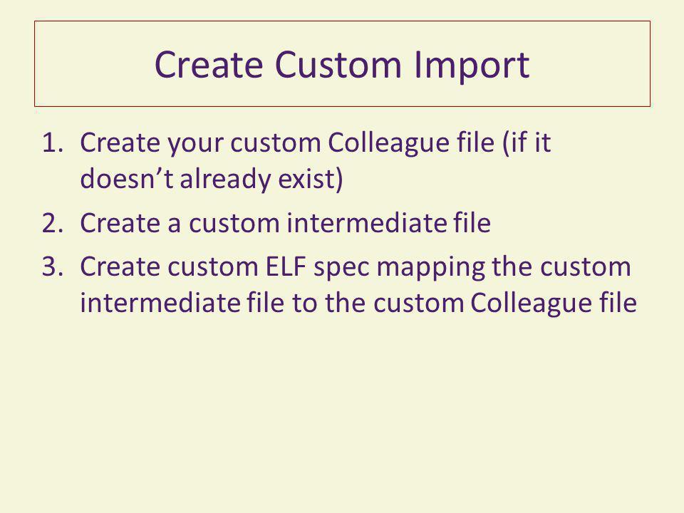 Create Custom Import 1.Create your custom Colleague file (if it doesn't already exist) 2.Create a custom intermediate file 3.Create custom ELF spec ma