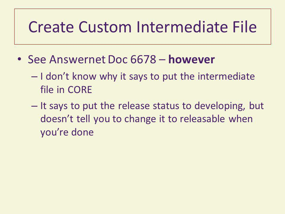 Create Custom Intermediate File See Answernet Doc 6678 – however – I don't know why it says to put the intermediate file in CORE – It says to put the release status to developing, but doesn't tell you to change it to releasable when you're done