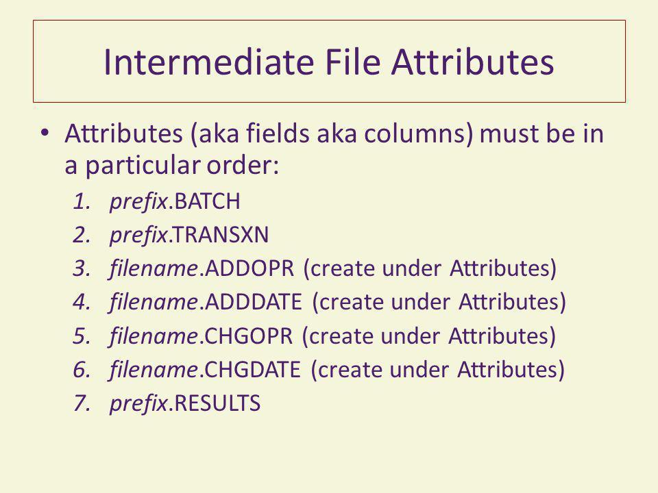 Intermediate File Attributes Attributes (aka fields aka columns) must be in a particular order: 1.prefix.BATCH 2.prefix.TRANSXN 3.filename.ADDOPR (create under Attributes) 4.filename.ADDDATE (create under Attributes) 5.filename.CHGOPR (create under Attributes) 6.filename.CHGDATE (create under Attributes) 7.prefix.RESULTS