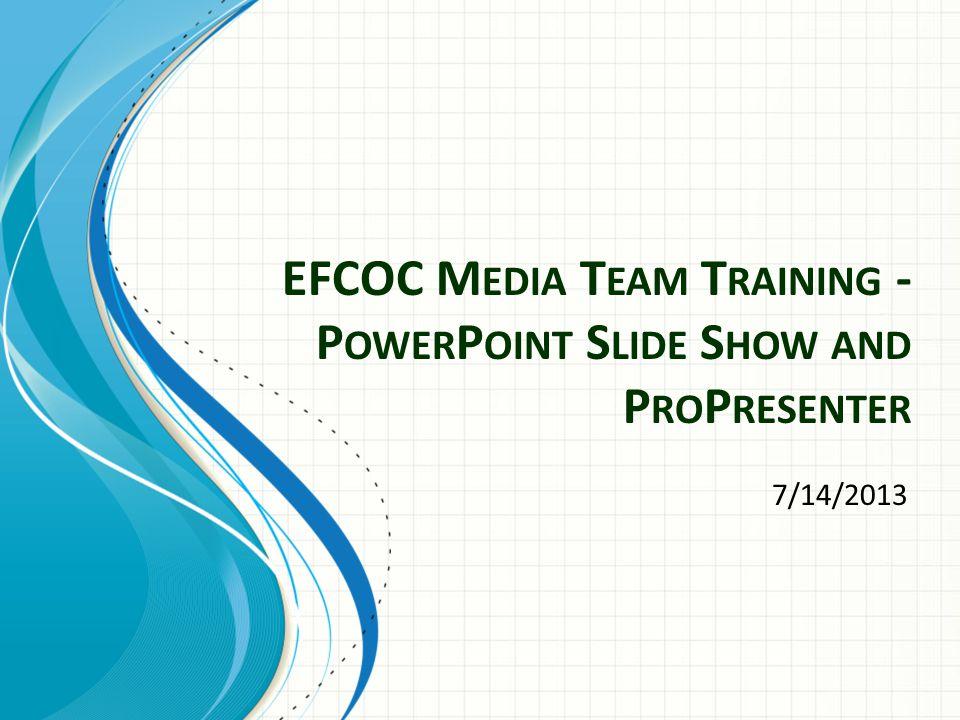 EFCOC M EDIA T EAM T RAINING - P OWER P OINT S LIDE S HOW AND P RO P RESENTER 7/14/2013