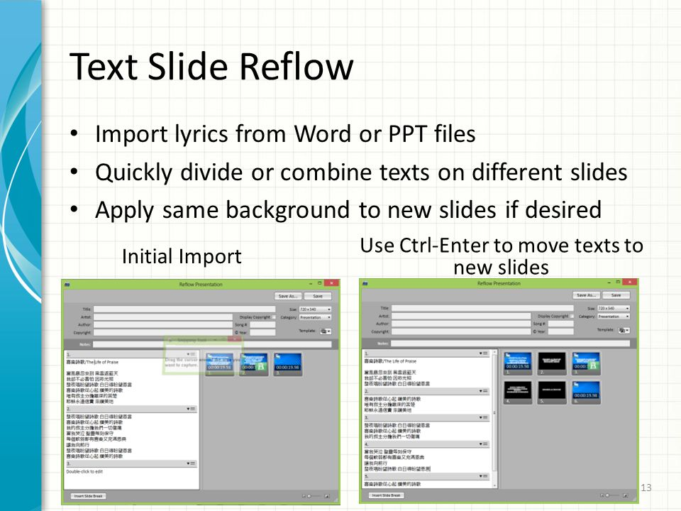 Text Slide Reflow Import lyrics from Word or PPT files Quickly divide or combine texts on different slides Apply same background to new slides if desi