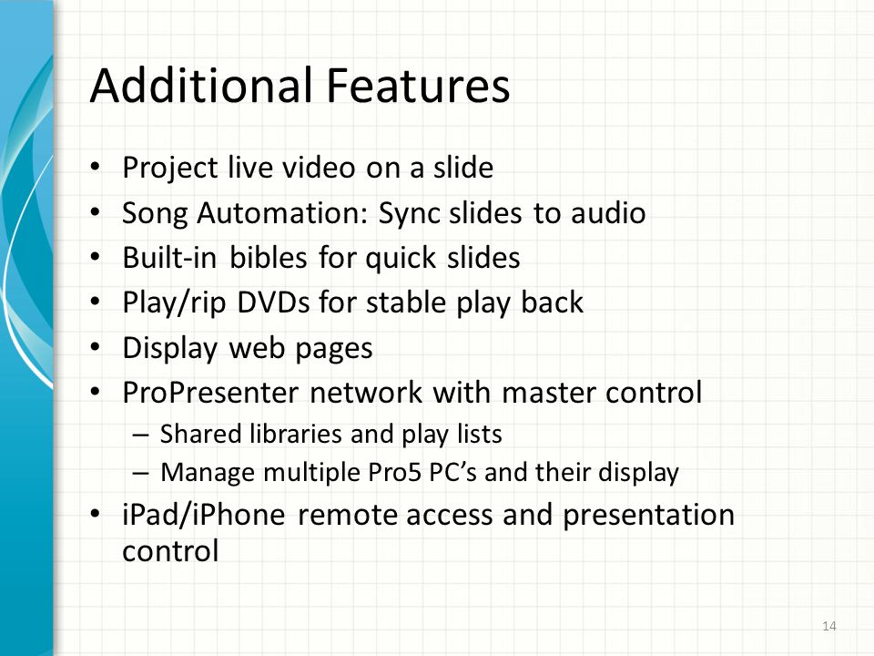 Additional Features Project live video on a slide Song Automation: Sync slides to audio Built-in bibles for quick slides Play/rip DVDs for stable play