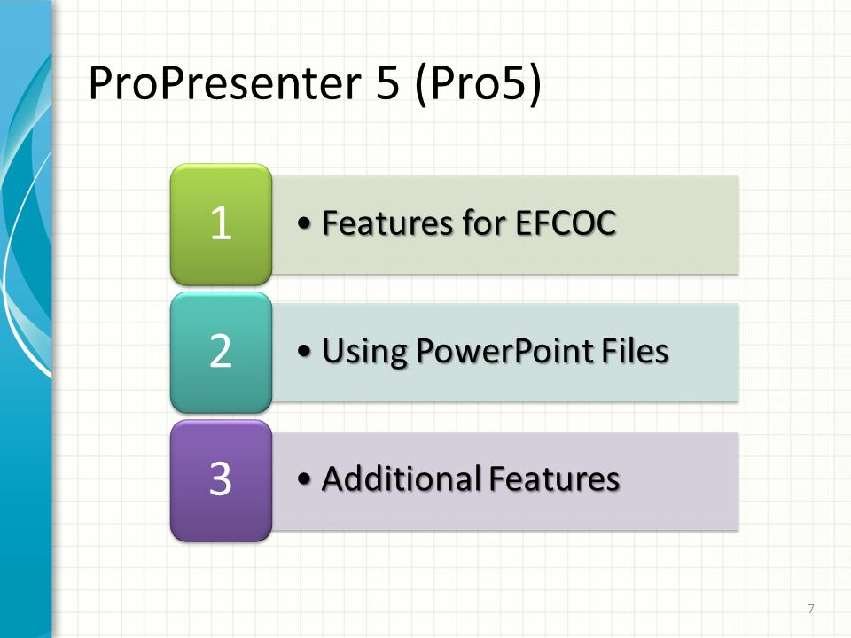Features for EFCOCFeatures for EFCOC 1 Using PowerPoint FilesUsing PowerPoint Files 2 Additional FeaturesAdditional Features 3 ProPresenter 5 (Pro5) 7