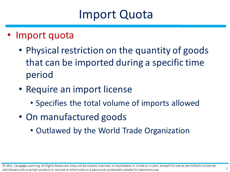 Import Quota Import quota Physical restriction on the quantity of goods that can be imported during a specific time period Require an import license Specifies the total volume of imports allowed On manufactured goods Outlawed by the World Trade Organization © 2011 Cengage Learning.