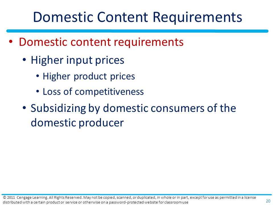 Domestic Content Requirements Domestic content requirements Higher input prices Higher product prices Loss of competitiveness Subsidizing by domestic consumers of the domestic producer © 2011 Cengage Learning.