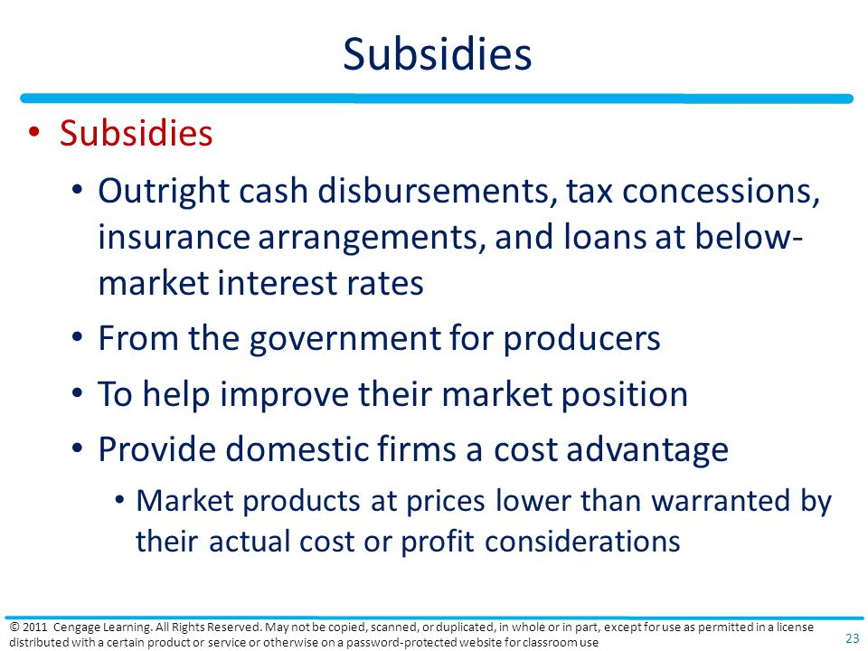 Subsidies Outright cash disbursements, tax concessions, insurance arrangements, and loans at below- market interest rates From the government for producers To help improve their market position Provide domestic firms a cost advantage Market products at prices lower than warranted by their actual cost or profit considerations © 2011 Cengage Learning.