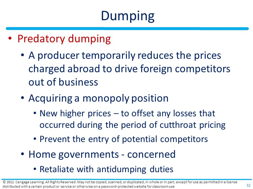 Dumping Predatory dumping A producer temporarily reduces the prices charged abroad to drive foreign competitors out of business Acquiring a monopoly position New higher prices – to offset any losses that occurred during the period of cutthroat pricing Prevent the entry of potential competitors Home governments - concerned Retaliate with antidumping duties © 2011 Cengage Learning.